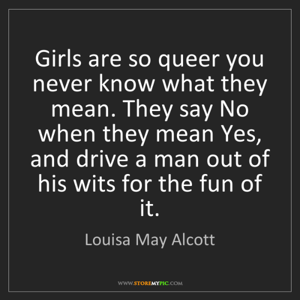 Louisa May Alcott: Girls are so queer you never know what they mean. They...