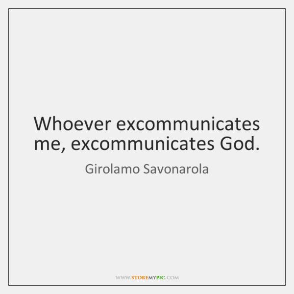 Whoever excommunicates me, excommunicates God.