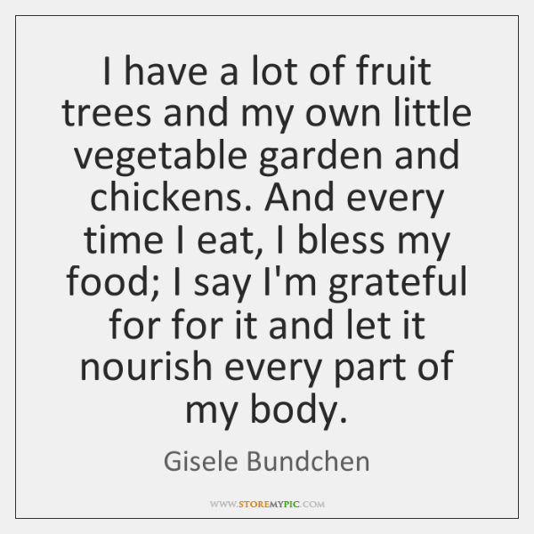 I have a lot of fruit trees and my own little vegetable ...
