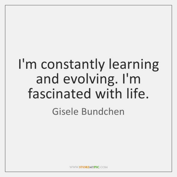 I'm constantly learning and evolving. I'm fascinated with life.