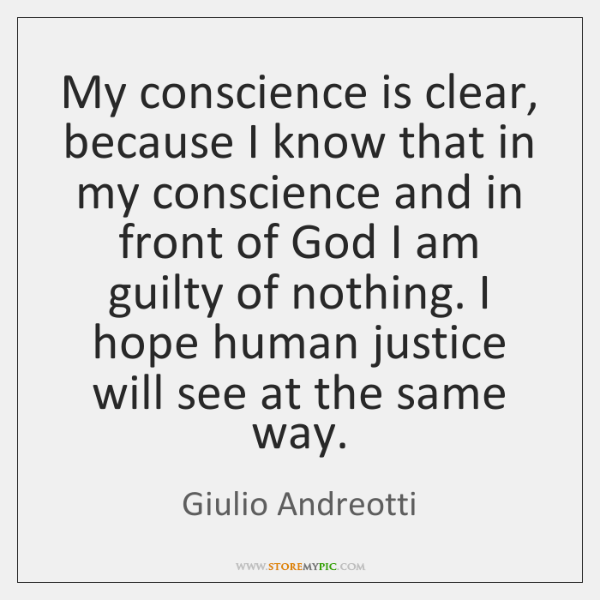 My conscience is clear, because I know that in my conscience and ...