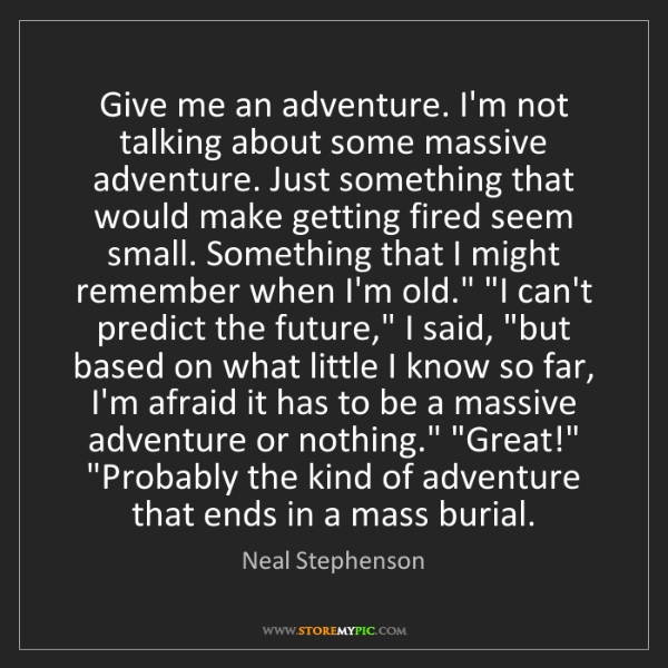 Neal Stephenson: Give me an adventure. I'm not talking about some massive...