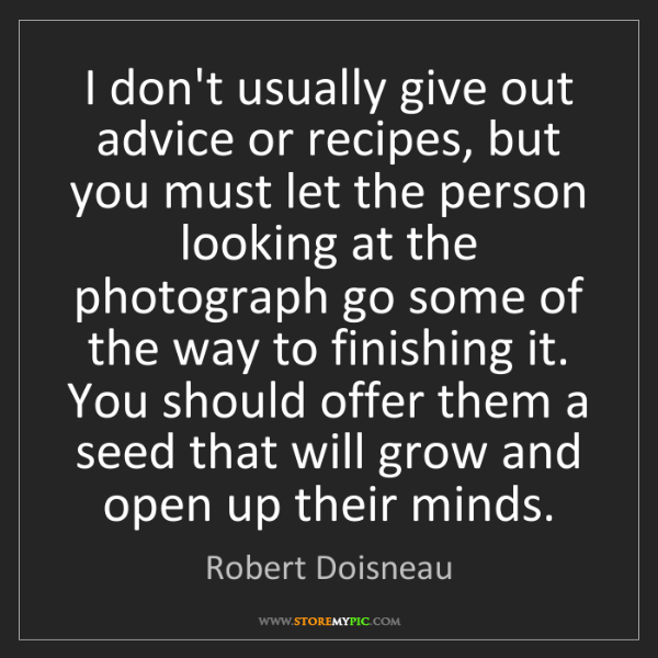 Robert Doisneau: I don't usually give out advice or recipes, but you must...