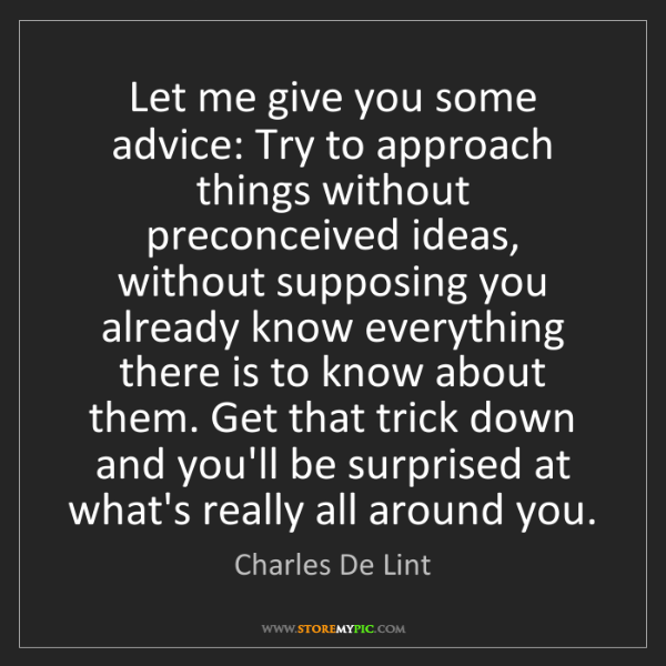 Charles De Lint: Let me give you some advice: Try to approach things without...
