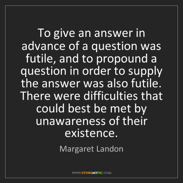 Margaret Landon: To give an answer in advance of a question was futile,...