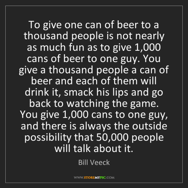 Bill Veeck: To give one can of beer to a thousand people is not nearly...