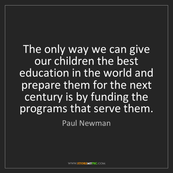 Paul Newman: The only way we can give our children the best education...