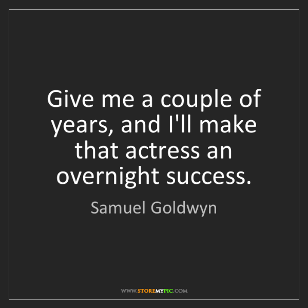 Samuel Goldwyn: Give me a couple of years, and I'll make that actress...