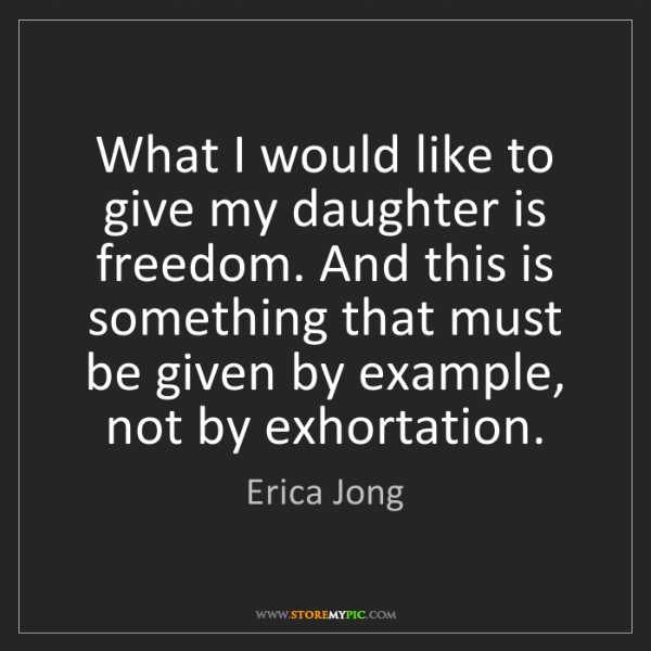 Erica Jong: What I would like to give my daughter is freedom. And...