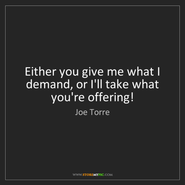 Joe Torre: Either you give me what I demand, or I'll take what you're...