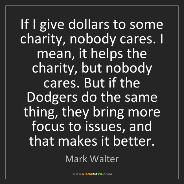 Mark Walter: If I give dollars to some charity, nobody cares. I mean,...