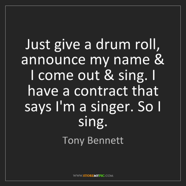 Tony Bennett: Just give a drum roll, announce my name & I come out...