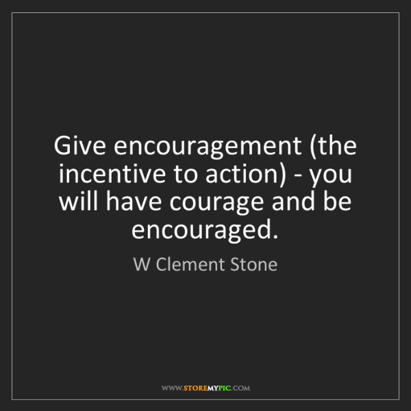 W Clement Stone: Give encouragement (the incentive to action) - you will...