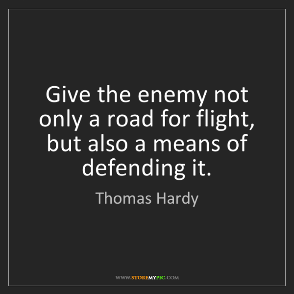 Thomas Hardy: Give the enemy not only a road for flight, but also a...