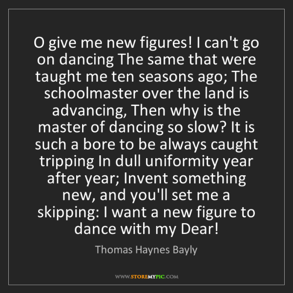 Thomas Haynes Bayly: O give me new figures! I can't go on dancing The same...