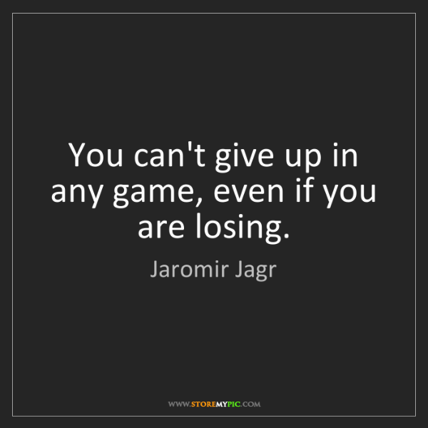 Jaromir Jagr: You can't give up in any game, even if you are losing.