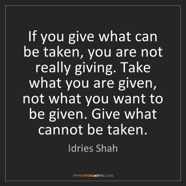 Idries Shah: If you give what can be taken, you are not really giving....