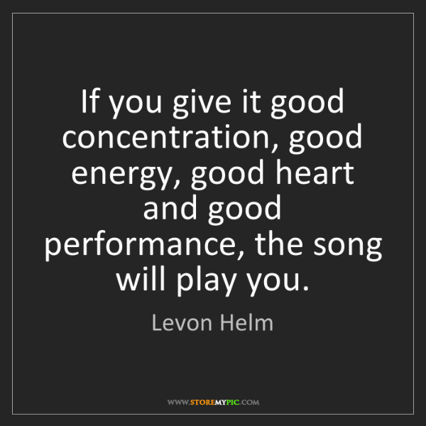 Levon Helm: If you give it good concentration, good energy, good...