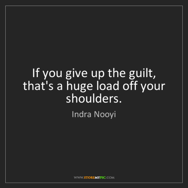 Indra Nooyi: If you give up the guilt, that's a huge load off your...