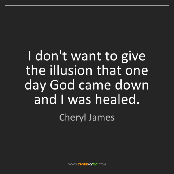 Cheryl James: I don't want to give the illusion that one day God came...