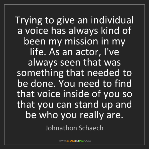 Johnathon Schaech: Trying to give an individual a voice has always kind...