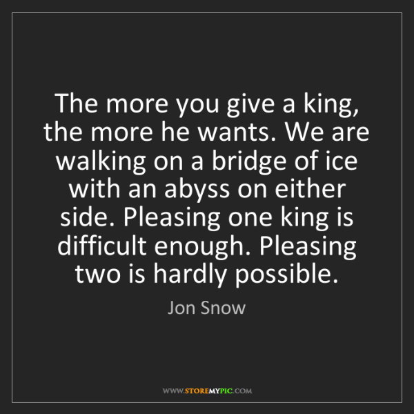 Jon Snow: The more you give a king, the more he wants. We are walking...