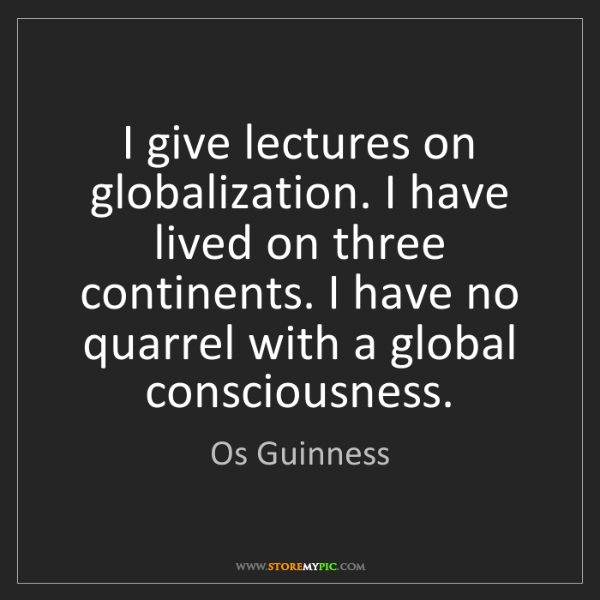 Os Guinness: I give lectures on globalization. I have lived on three...