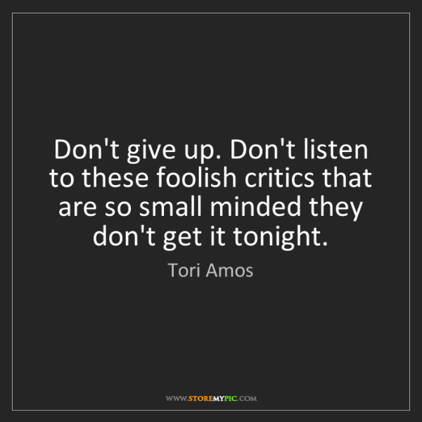 Tori Amos: Don't give up. Don't listen to these foolish critics...