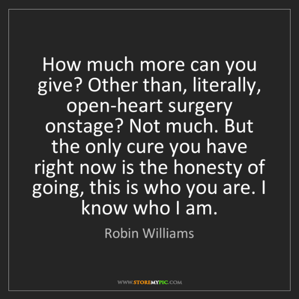 Robin Williams: How much more can you give? Other than, literally, open-heart...