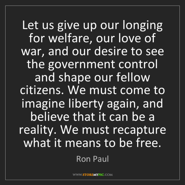 Ron Paul: Let us give up our longing for welfare, our love of war,...