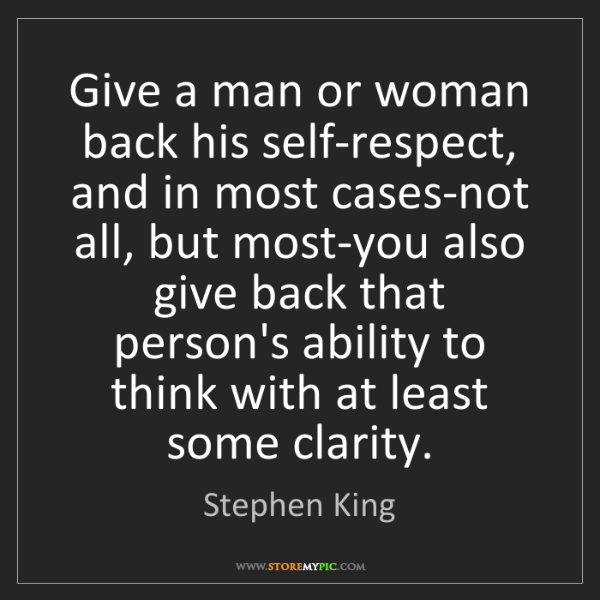 Stephen King: Give a man or woman back his self-respect, and in most...