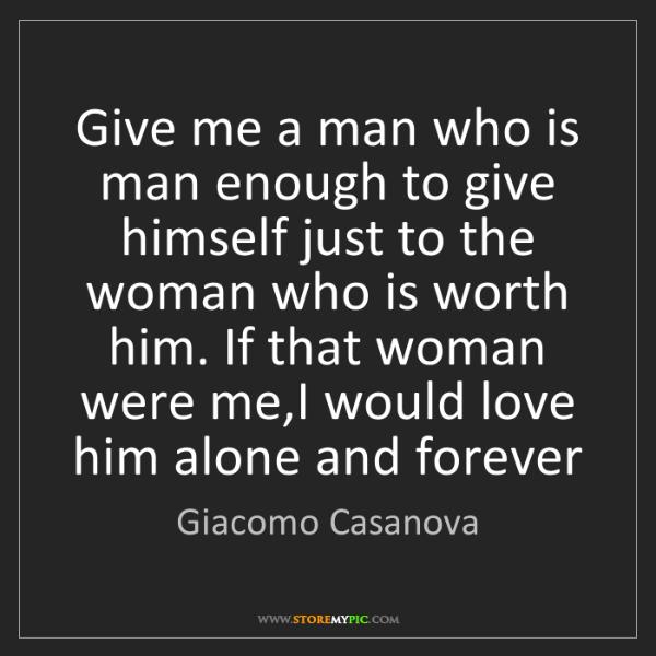 Giacomo Casanova: Give me a man who is man enough to give himself just...