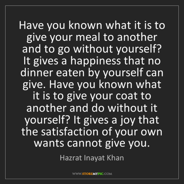 Hazrat Inayat Khan: Have you known what it is to give your meal to another...