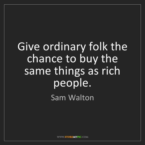 Sam Walton: Give ordinary folk the chance to buy the same things...