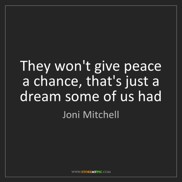 Joni Mitchell: They won't give peace a chance, that's just a dream some...