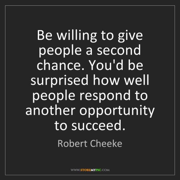 Robert Cheeke: Be willing to give people a second chance. You'd be surprised...