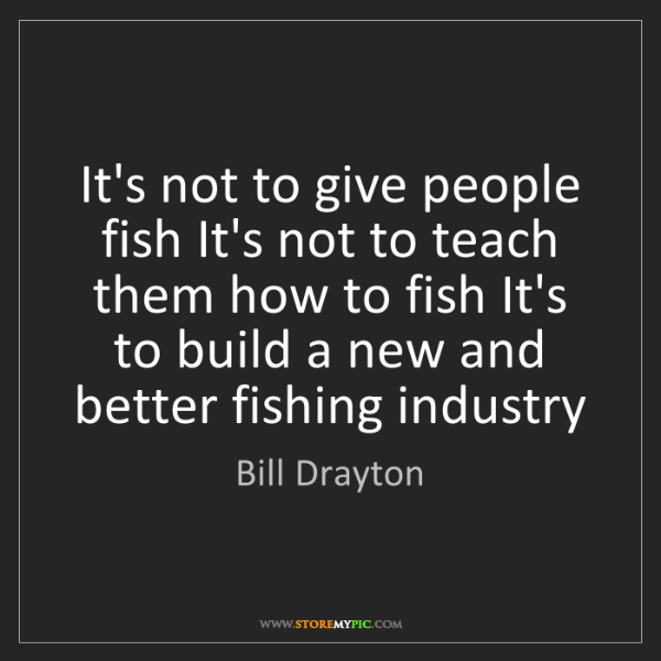 Bill Drayton: It's not to give people fish It's not to teach them how...