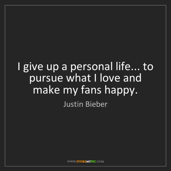 Justin Bieber: I give up a personal life... to pursue what I love and...
