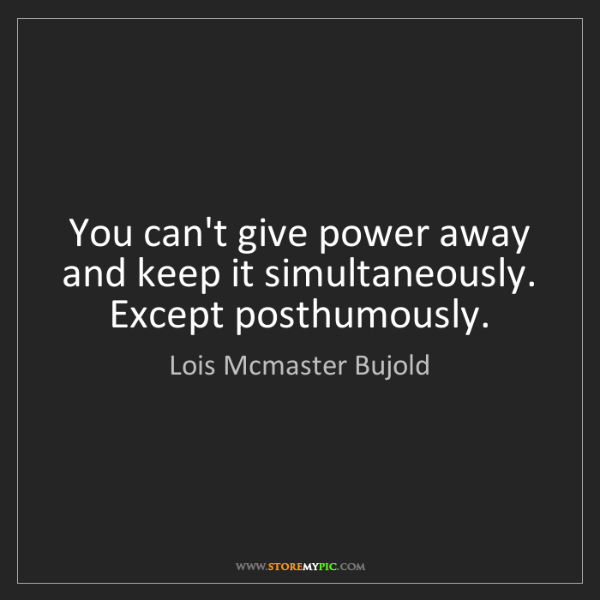 Lois Mcmaster Bujold: You can't give power away and keep it simultaneously....