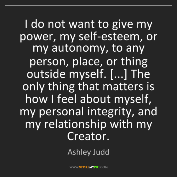 Ashley Judd: I do not want to give my power, my self-esteem, or my...