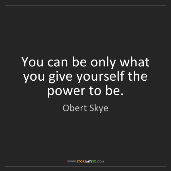 Obert Skye: You can be only what you give yourself the power to be.