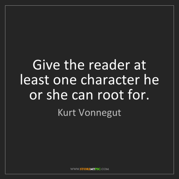 Kurt Vonnegut: Give the reader at least one character he or she can...