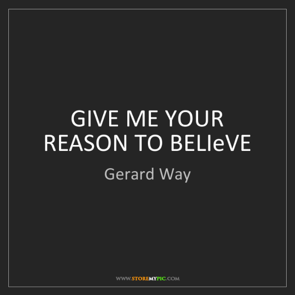 Gerard Way: GIVE ME YOUR REASON TO BELIeVE