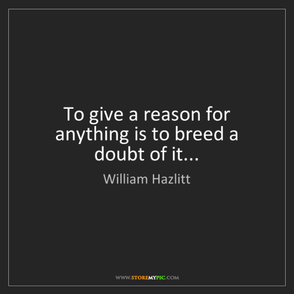 William Hazlitt: To give a reason for anything is to breed a doubt of...