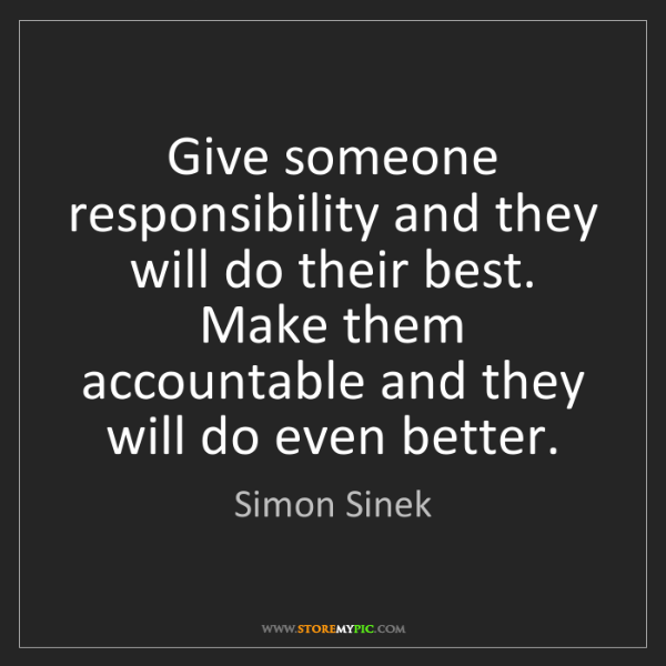 Simon Sinek: Give someone responsibility and they will do their best....