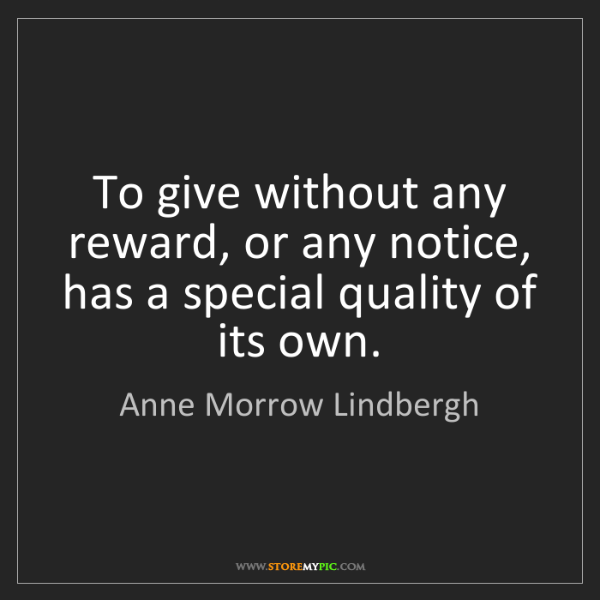 Anne Morrow Lindbergh: To give without any reward, or any notice, has a special...