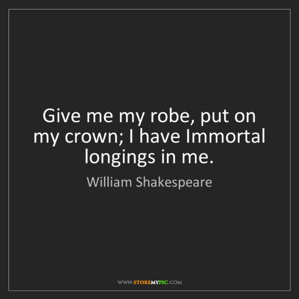 William Shakespeare: Give me my robe, put on my crown; I have Immortal longings...