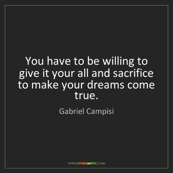 Gabriel Campisi: You have to be willing to give it your all and sacrifice...