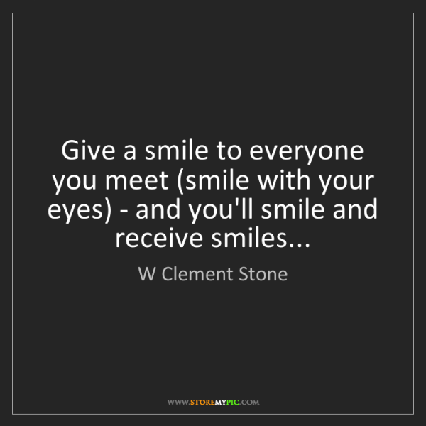 W Clement Stone: Give a smile to everyone you meet (smile with your eyes)...