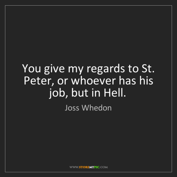 Joss Whedon: You give my regards to St. Peter, or whoever has his...